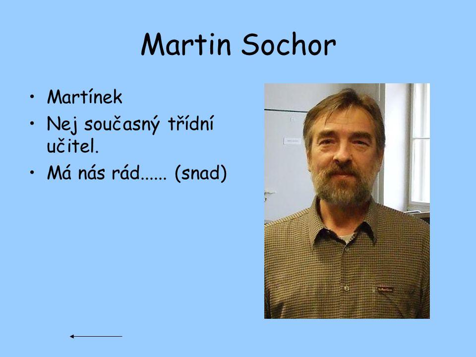 Martin Sochor Martínek Nej současný třídní učitel.