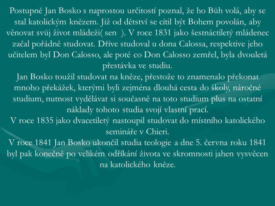 Postupně Jan Bosko s naprostou určitostí poznal, že ho Bůh volá, aby se stal katolickým knězem. Již od dětství se cítil být Bohem povolán, aby věnovat svůj život mládeži( sen ). V roce 1831 jako šestnáctiletý mládenec začal pořádně studovat. Dříve studoval u dona Calossa, respektive jeho učitelem byl Don Calosso, ale poté co Don Calosso zemřel, byla dvouletá přestávka ve studiu.