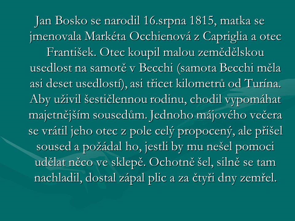 Jan Bosko se narodil 16.srpna 1815, matka se jmenovala Markéta Occhienová z Capriglia a otec František.