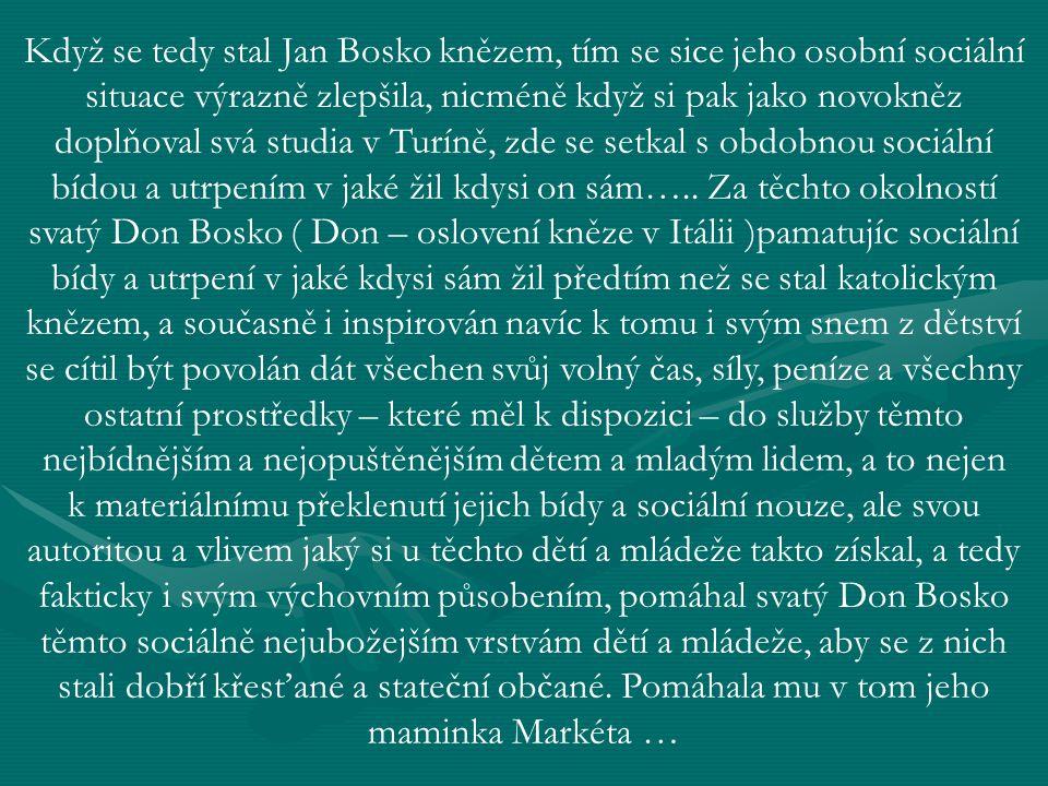 Když se tedy stal Jan Bosko knězem, tím se sice jeho osobní sociální situace výrazně zlepšila, nicméně když si pak jako novokněz doplňoval svá studia v Turíně, zde se setkal s obdobnou sociální bídou a utrpením v jaké žil kdysi on sám…..