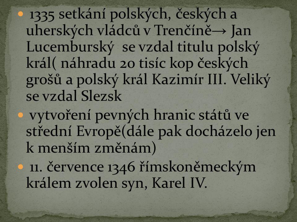 1335 setkání polských, českých a uherských vládců v Trenčíně→ Jan Lucemburský se vzdal titulu polský král( náhradu 20 tisíc kop českých grošů a polský král Kazimír III. Veliký se vzdal Slezsk