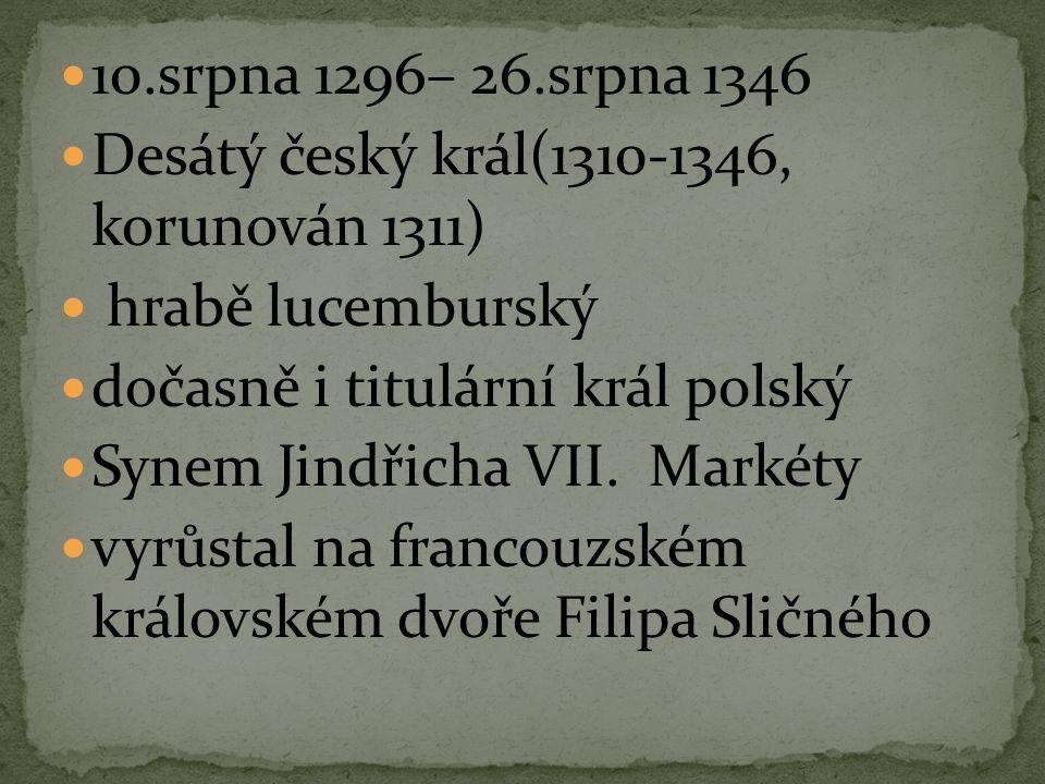 10.srpna 1296– 26.srpna 1346 Desátý český král(1310-1346, korunován 1311) hrabě lucemburský. dočasně i titulární král polský.