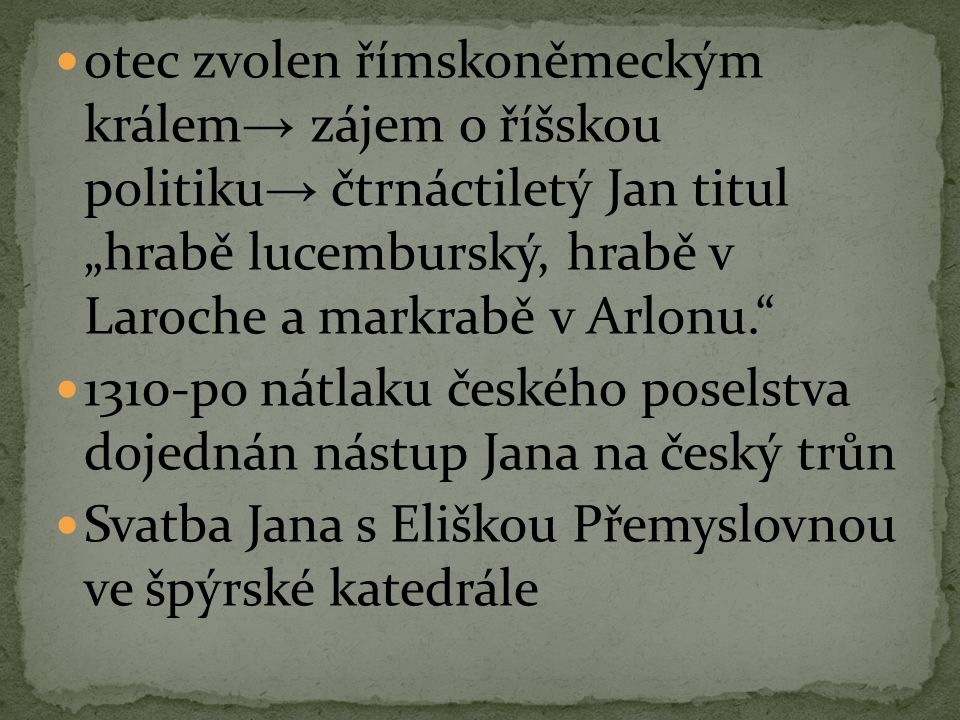 """otec zvolen římskoněmeckým králem→ zájem o říšskou politiku→ čtrnáctiletý Jan titul """"hrabě lucemburský, hrabě v Laroche a markrabě v Arlonu."""