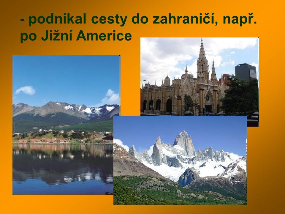 - podnikal cesty do zahraničí, např. po Jižní Americe