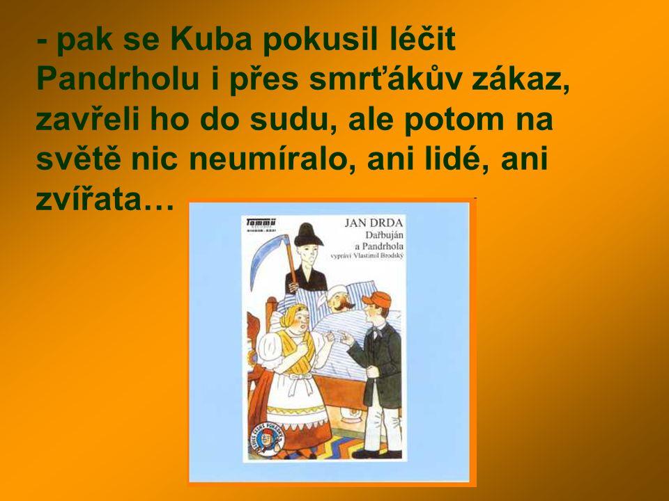 - pak se Kuba pokusil léčit Pandrholu i přes smrťákův zákaz, zavřeli ho do sudu, ale potom na světě nic neumíralo, ani lidé, ani zvířata…