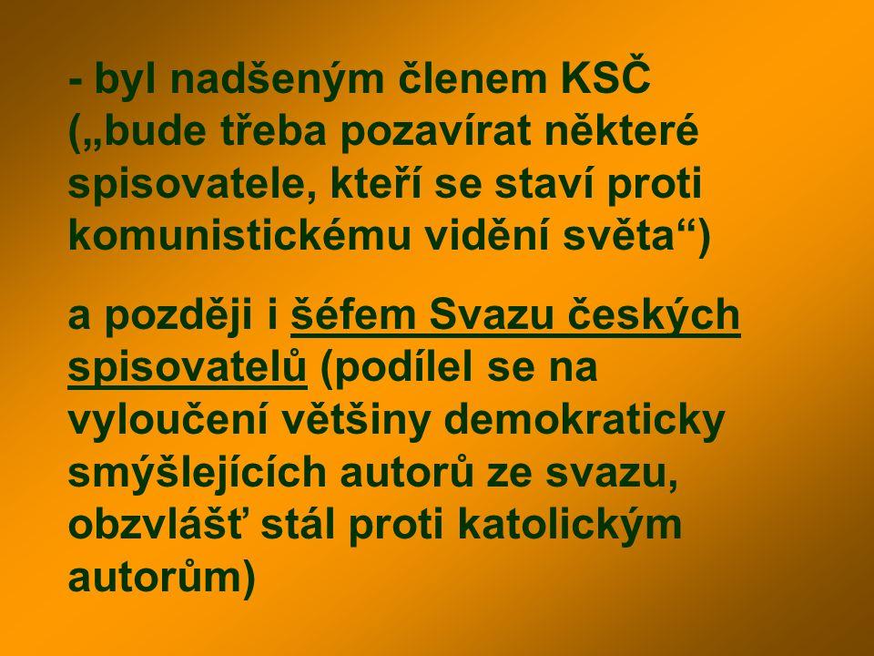 """- byl nadšeným členem KSČ (""""bude třeba pozavírat některé spisovatele, kteří se staví proti komunistickému vidění světa )"""