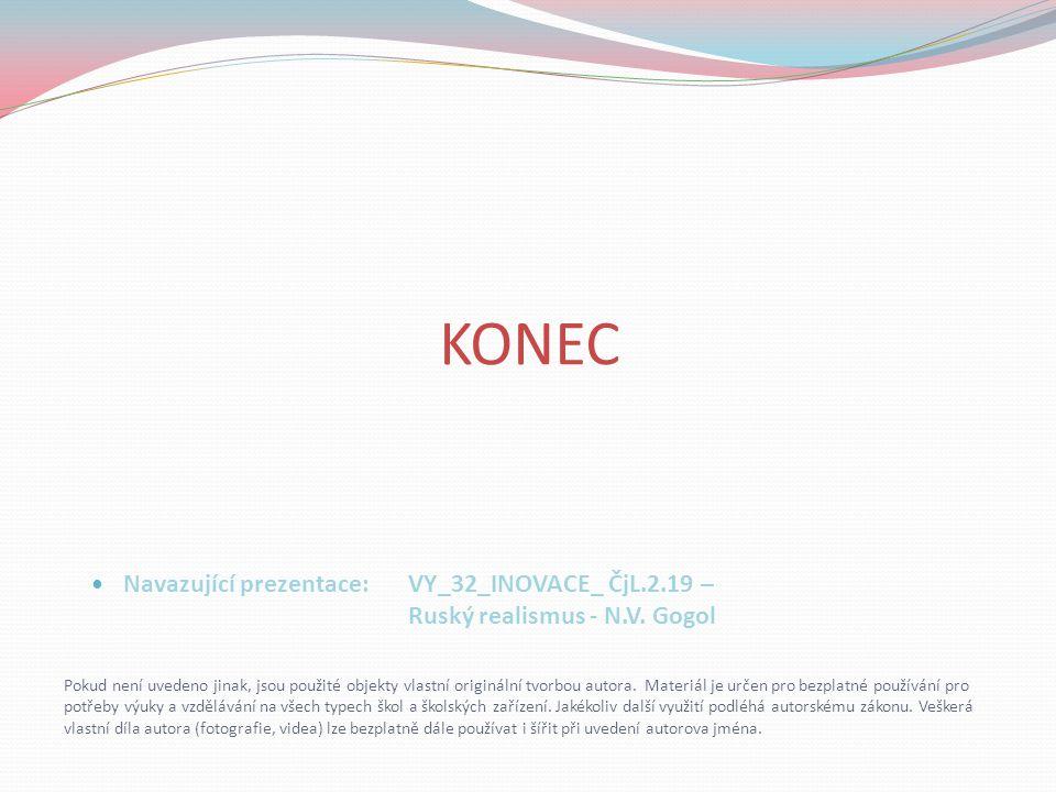 KONEC Navazující prezentace: VY_32_INOVACE_ ČjL.2.19 – Ruský realismus - N.V. Gogol.