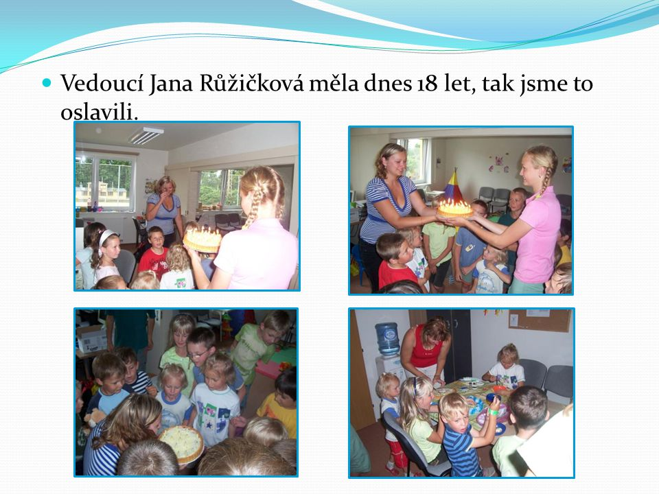 Vedoucí Jana Růžičková měla dnes 18 let, tak jsme to oslavili.