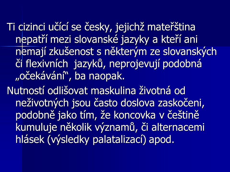 """Ti cizinci učící se česky, jejichž mateřština nepatří mezi slovanské jazyky a kteří ani nemají zkušenost s některým ze slovanských či flexivních jazyků, neprojevují podobná """"očekávání , ba naopak."""