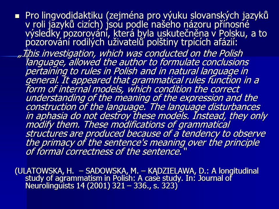 Pro lingvodidaktiku (zejména pro výuku slovanských jazyků v roli jazyků cizích) jsou podle našeho názoru přínosné výsledky pozorování, která byla uskutečněna v Polsku, a to pozorování rodilých uživatelů polštiny trpících afázií: