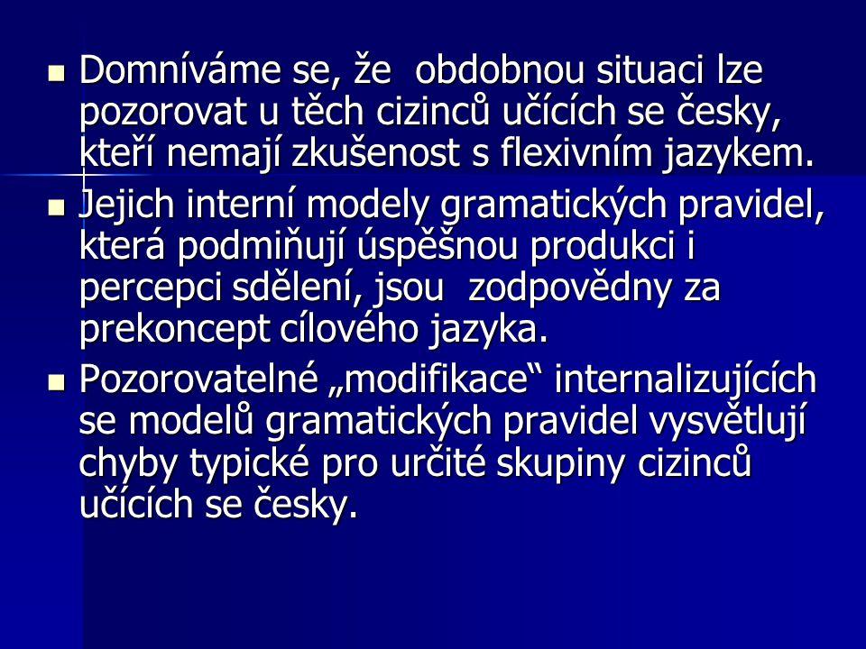 Domníváme se, že obdobnou situaci lze pozorovat u těch cizinců učících se česky, kteří nemají zkušenost s flexivním jazykem.