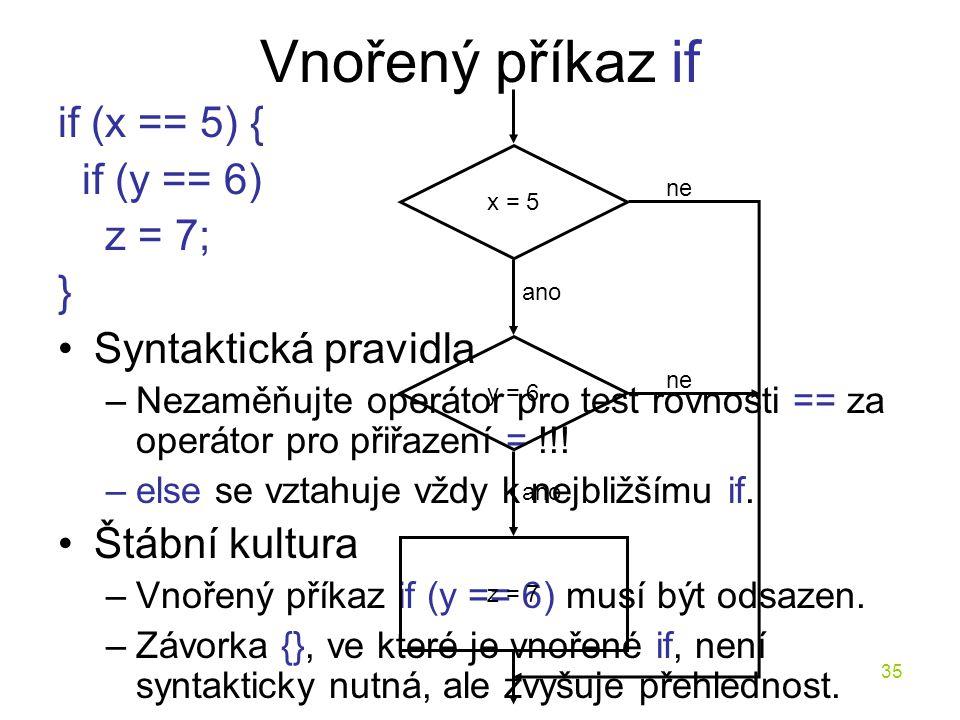Vnořený příkaz if if (x == 5) { if (y == 6) z = 7; }
