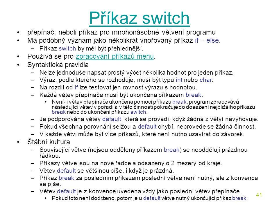 Příkaz switch přepínač, neboli příkaz pro mnohonásobné větvení programu. Má podobný význam jako několikrát vnořovaný příkaz if – else.