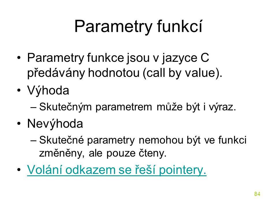 Parametry funkcí Parametry funkce jsou v jazyce C předávány hodnotou (call by value). Výhoda. Skutečným parametrem může být i výraz.