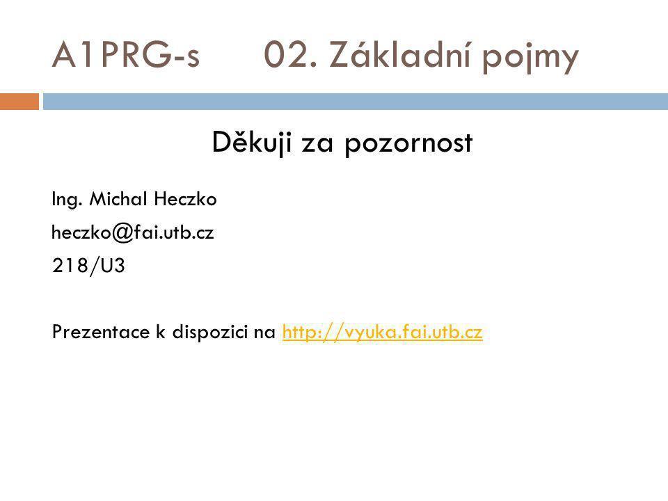 A1PRG-s 02. Základní pojmy Děkuji za pozornost Ing. Michal Heczko