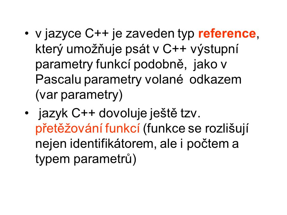 v jazyce C++ je zaveden typ reference, který umožňuje psát v C++ výstupní parametry funkcí podobně, jako v Pascalu parametry volané odkazem (var parametry)