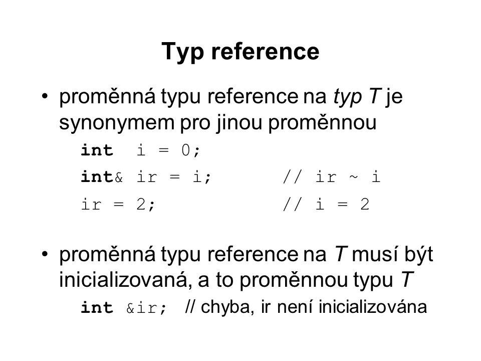 Typ reference proměnná typu reference na typ T je synonymem pro jinou proměnnou. int i = 0; int& ir = i; // ir ~ i.