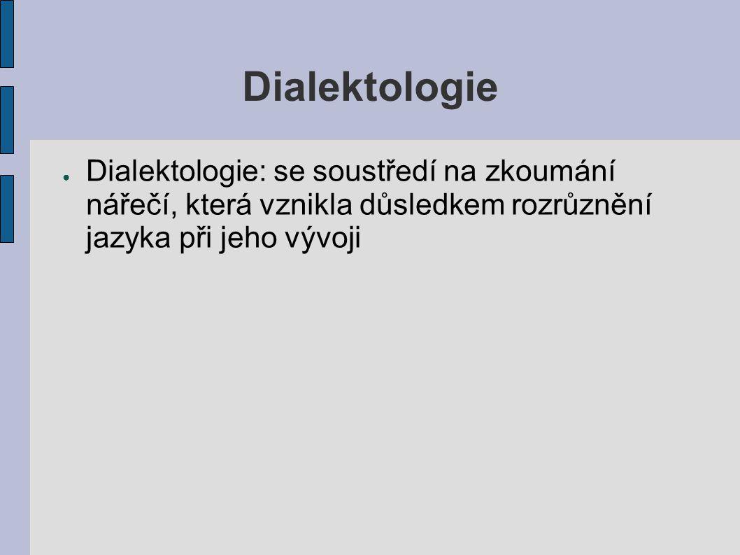 Dialektologie Dialektologie: se soustředí na zkoumání nářečí, která vznikla důsledkem rozrůznění jazyka při jeho vývoji.