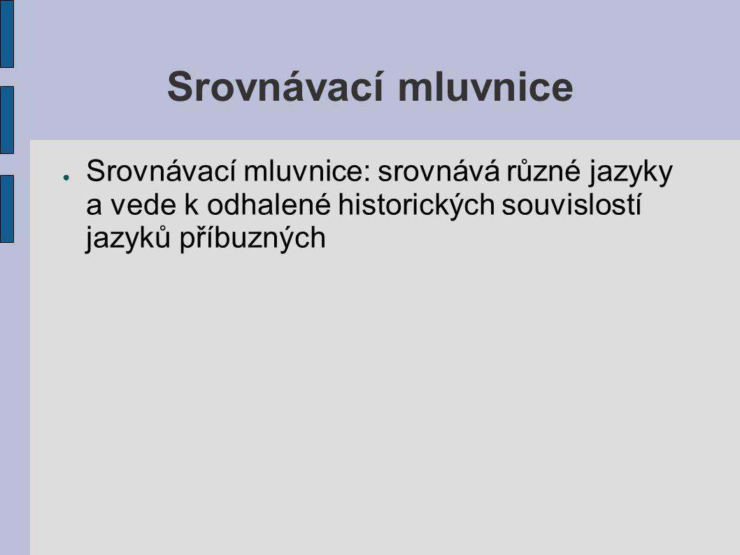 Srovnávací mluvnice Srovnávací mluvnice: srovnává různé jazyky a vede k odhalené historických souvislostí jazyků příbuzných.