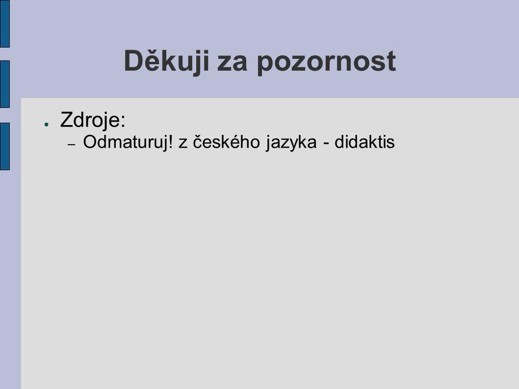 Děkuji za pozornost Zdroje: Odmaturuj! z českého jazyka - didaktis