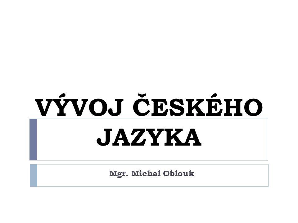 VÝVOJ ČESKÉHO JAZYKA Mgr. Michal Oblouk