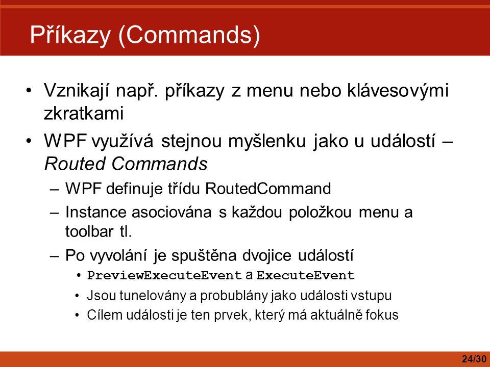 Příkazy (Commands) Vznikají např. příkazy z menu nebo klávesovými zkratkami. WPF využívá stejnou myšlenku jako u událostí – Routed Commands.