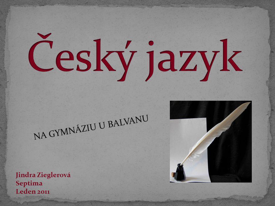 Český jazyk NA GYMNÁZIU U BALVANU Jindra Zieglerová Septima Leden 2011