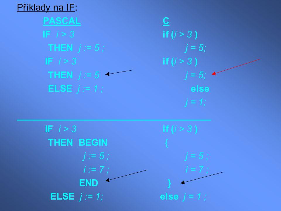 Příklady na IF: PASCAL C. IF i > 3 if (i > 3 ) THEN j := 5 ; j = 5; THEN j := 5 j = 5;