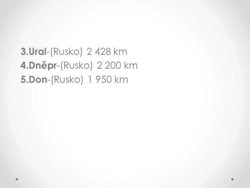 3.Ural-(Rusko) 2 428 km 4.Dněpr-(Rusko) 2 200 km 5.Don-(Rusko) 1 950 km