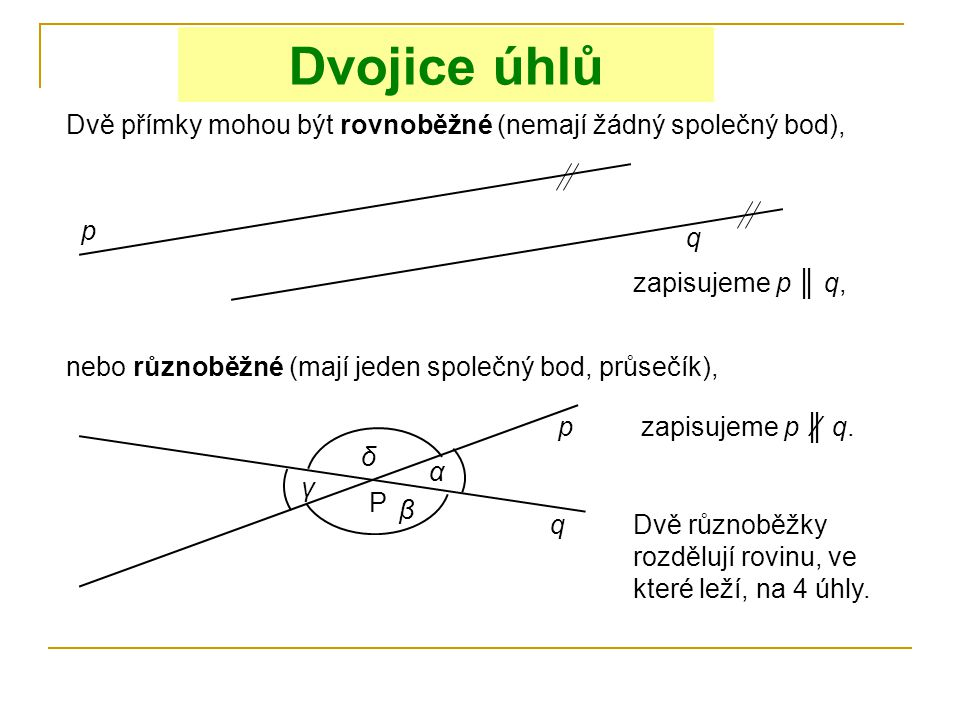 Dvojice úhlů Dvě přímky mohou být rovnoběžné (nemají žádný společný bod), p. q. zapisujeme p ║ q,