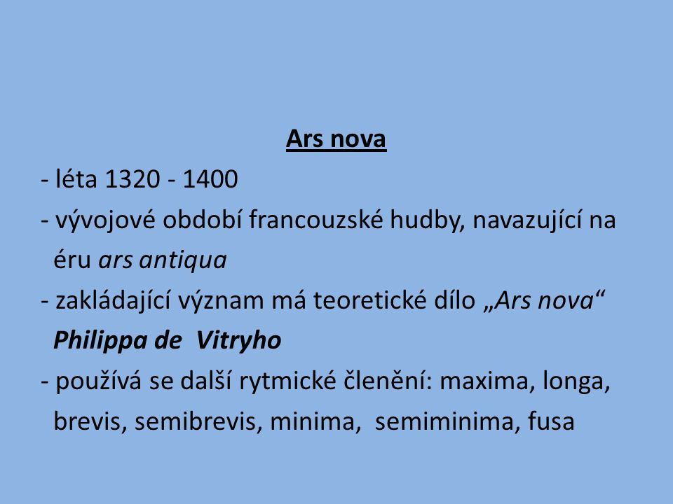 Ars nova - léta 1320 - 1400. - vývojové období francouzské hudby, navazující na. éru ars antiqua.