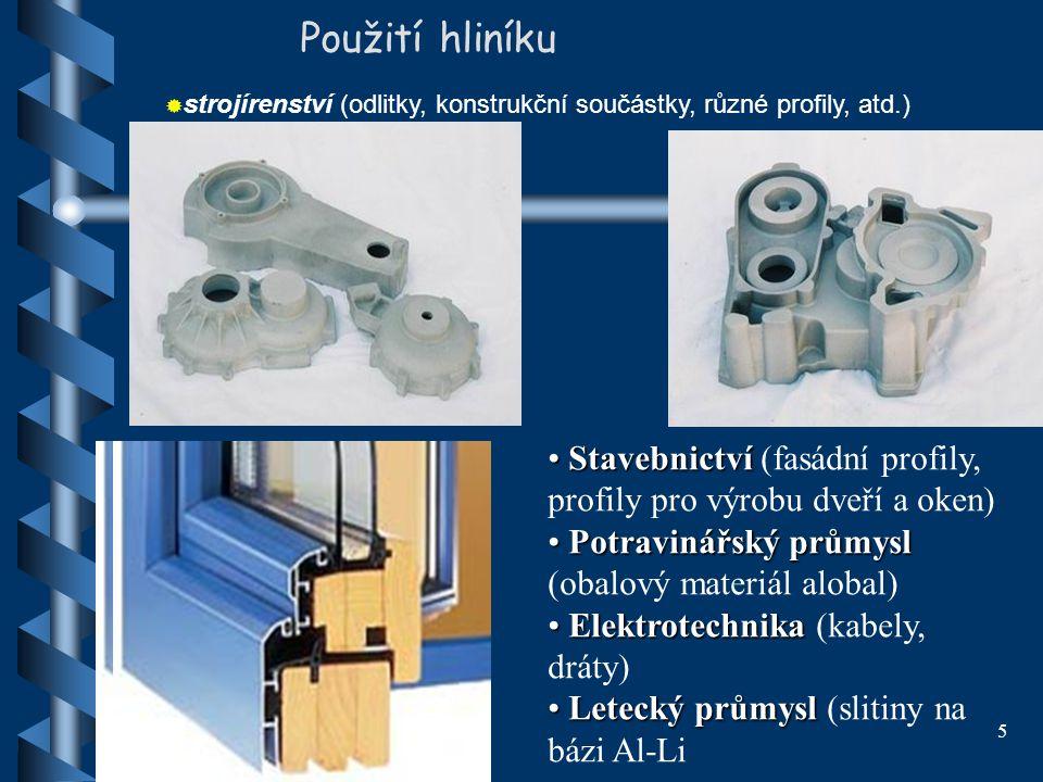 Použití hliníku strojírenství (odlitky, konstrukční součástky, různé profily, atd.) Stavebnictví (fasádní profily, profily pro výrobu dveří a oken)