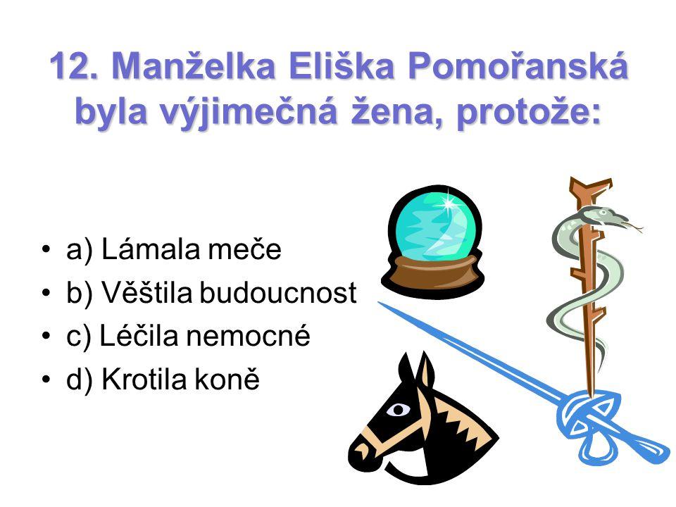 12. Manželka Eliška Pomořanská byla výjimečná žena, protože: