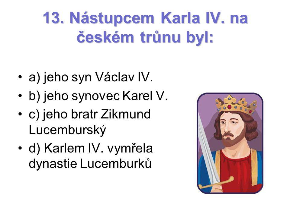 13. Nástupcem Karla IV. na českém trůnu byl: