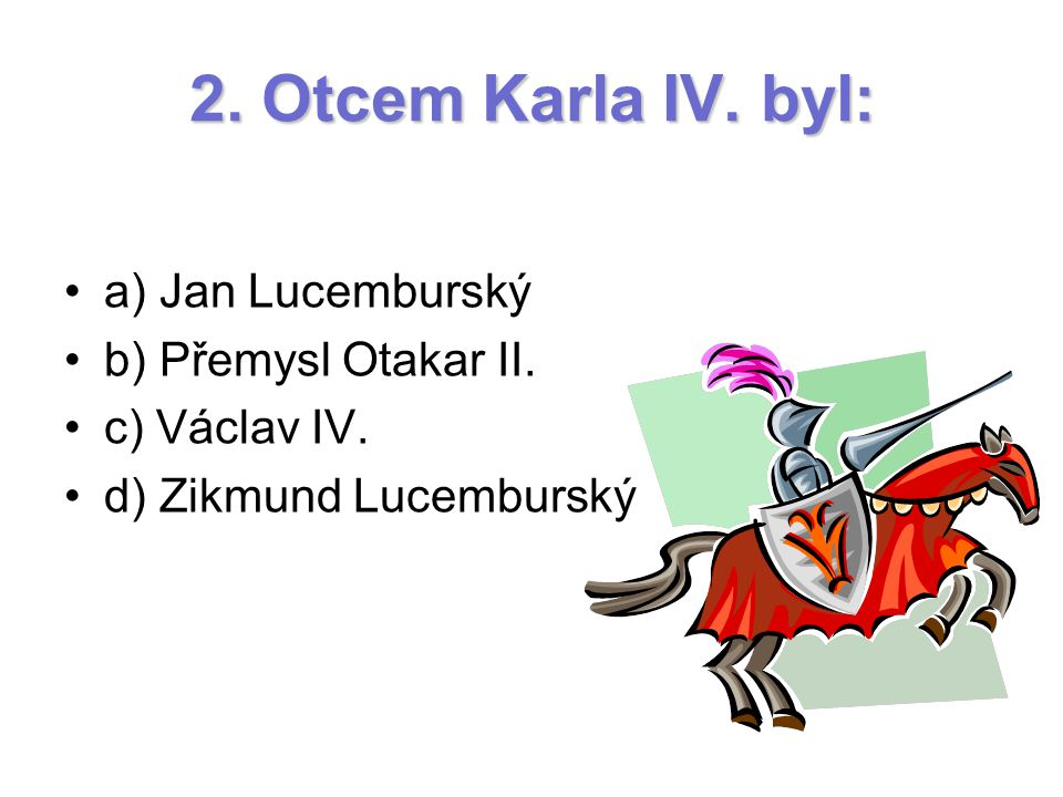 2. Otcem Karla IV. byl: a) Jan Lucemburský b) Přemysl Otakar II.