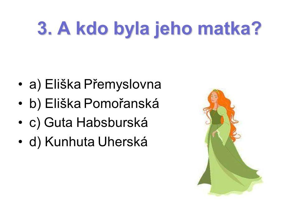 3. A kdo byla jeho matka a) Eliška Přemyslovna b) Eliška Pomořanská