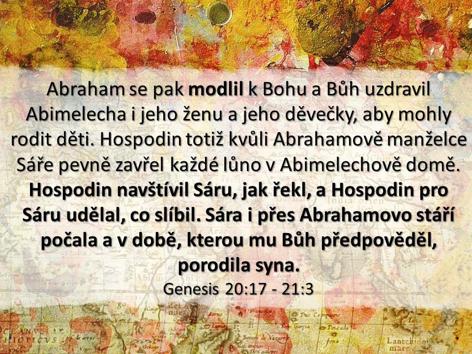 Abraham se pak modlil k Bohu a Bůh uzdravil Abimelecha i jeho ženu a jeho děvečky, aby mohly rodit děti. Hospodin totiž kvůli Abrahamově manželce Sáře pevně zavřel každé lůno v Abimelechově domě. Hospodin navštívil Sáru, jak řekl, a Hospodin pro Sáru udělal, co slíbil. Sára i přes Abrahamovo stáří počala a v době, kterou mu Bůh předpověděl, porodila syna.
