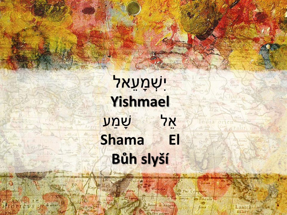 יִשְׁמָעֵאל Yishmael שָׁמַע אֵל Shama El Bůh slyší 1) יִשְׁמָעֵאל