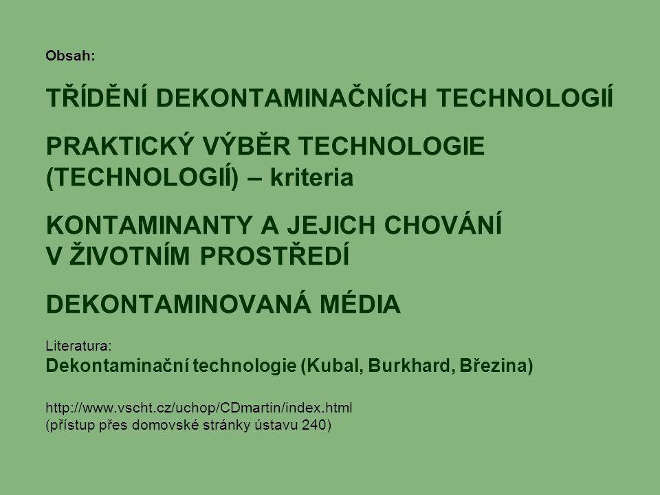 Obsah: TŘÍDĚNÍ DEKONTAMINAČNÍCH TECHNOLOGIÍ PRAKTICKÝ VÝBĚR TECHNOLOGIE (TECHNOLOGIÍ) – kriteria KONTAMINANTY A JEJICH CHOVÁNÍ V ŽIVOTNÍM PROSTŘEDÍ DEKONTAMINOVANÁ MÉDIA Literatura: Dekontaminační technologie (Kubal, Burkhard, Březina) http://www.vscht.cz/uchop/CDmartin/index.html (přístup přes domovské stránky ústavu 240)