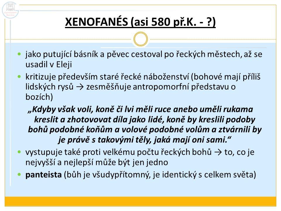 XENOFANÉS (asi 580 př.K. - ) jako putující básník a pěvec cestoval po řeckých městech, až se usadil v Eleji.