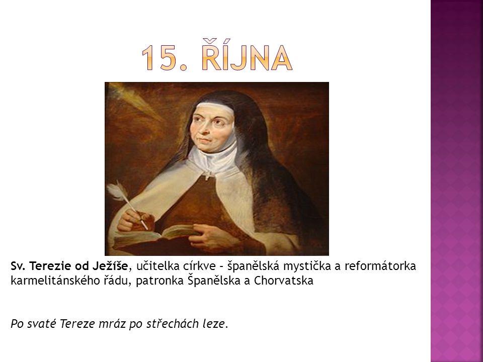 15. října Sv. Terezie od Ježíše, učitelka církve – španělská mystička a reformátorka karmelitánského řádu, patronka Španělska a Chorvatska.