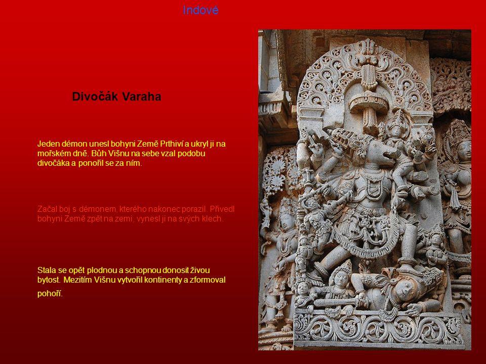 Indové Divočák Varaha. Jeden démon unesl bohyni Země Prthiví a ukryl ji na mořském dně. Bůh Višnu na sebe vzal podobu divočáka a ponořil se za ním.
