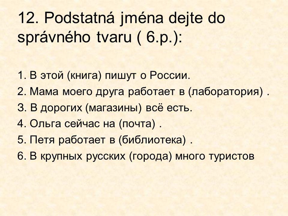 12. Podstatná jména dejte do správného tvaru ( 6.р.):