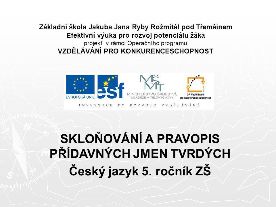 SKLOŇOVÁNÍ A PRAVOPIS PŘÍDAVNÝCH JMEN TVRDÝCH Český jazyk 5. ročník ZŠ
