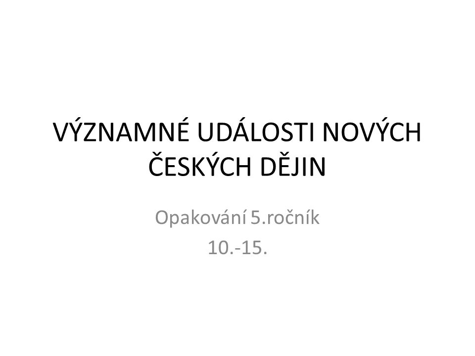 VÝZNAMNÉ UDÁLOSTI NOVÝCH ČESKÝCH DĚJIN