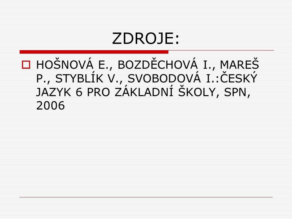ZDROJE: HOŠNOVÁ E., BOZDĚCHOVÁ I., MAREŠ P., STYBLÍK V., SVOBODOVÁ I.:ČESKÝ JAZYK 6 PRO ZÁKLADNÍ ŠKOLY, SPN, 2006.