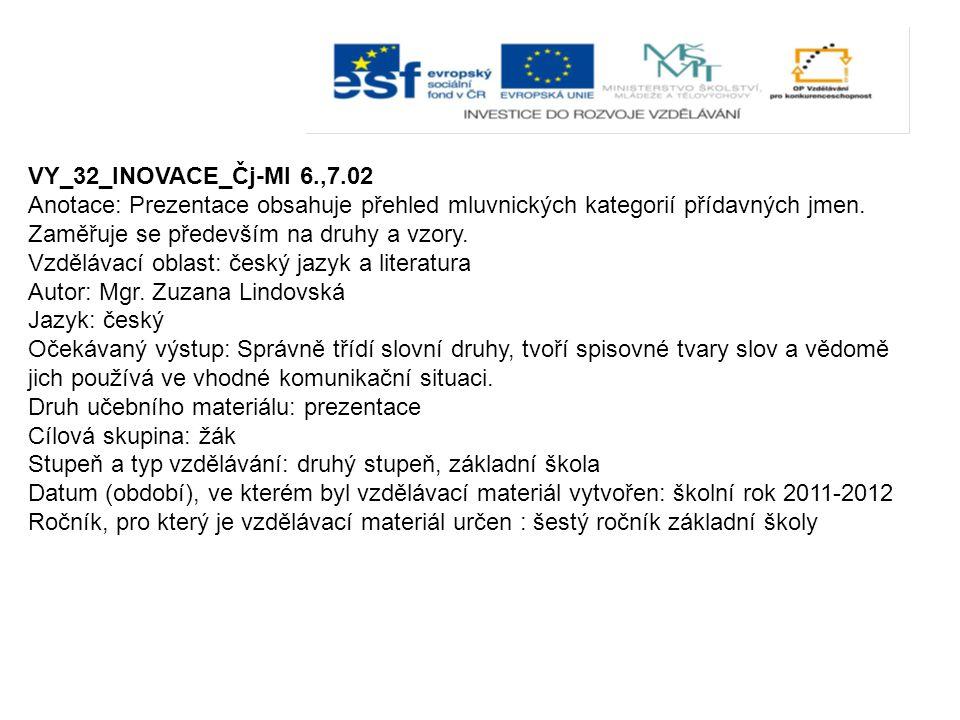 VY_32_INOVACE_Čj-Ml 6.,7.02 Anotace: Prezentace obsahuje přehled mluvnických kategorií přídavných jmen. Zaměřuje se především na druhy a vzory.