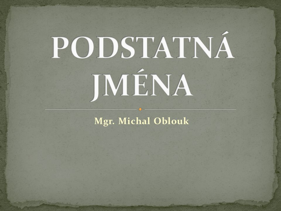 PODSTATNÁ JMÉNA Mgr. Michal Oblouk