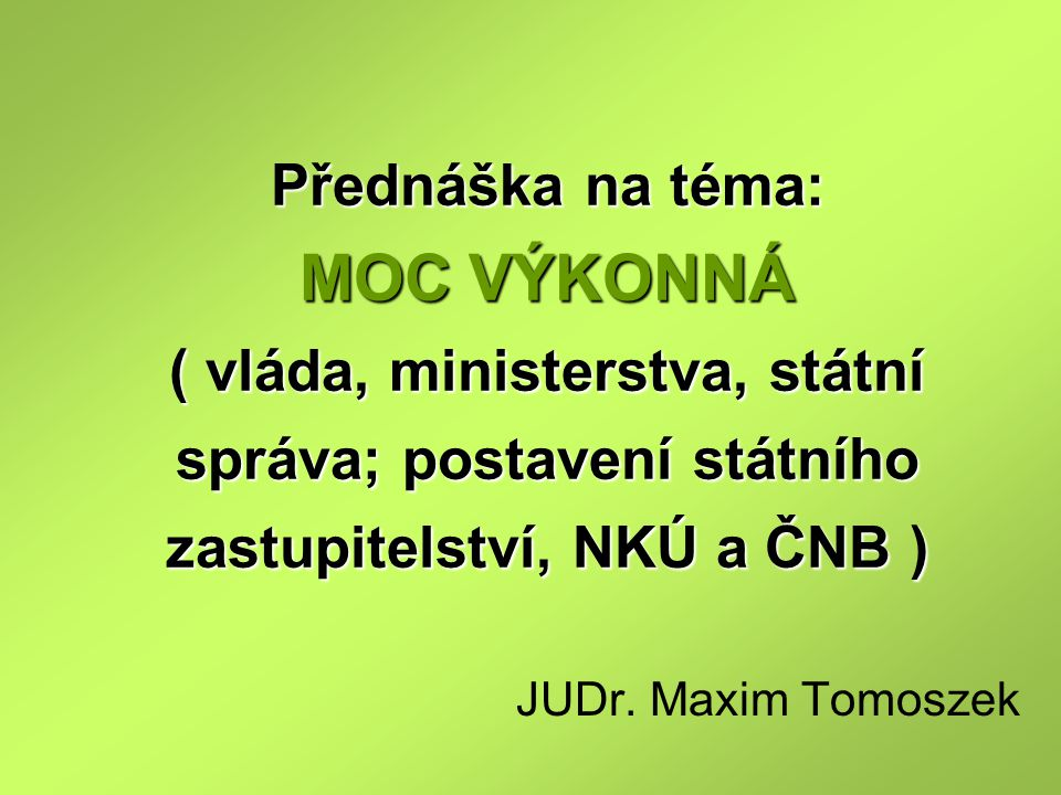 Přednáška na téma: MOC VÝKONNÁ ( vláda, ministerstva, státní správa; postavení státního zastupitelství, NKÚ a ČNB )