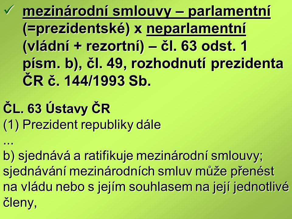 mezinárodní smlouvy – parlamentní (=prezidentské) x neparlamentní (vládní + rezortní) – čl. 63 odst. 1 písm. b), čl. 49, rozhodnutí prezidenta ČR č. 144/1993 Sb.